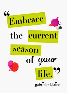 embrace the current season of your life. No-matter what part of your life this relate's to. Embrace it. You are on a journey, and there is something to learn from where you are right now. The gift is to find it!