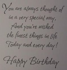 You are always thougt oif in a very special way, and you're wished the finest things in life today and everyday! Happy Birthday