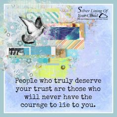 People who truly deserve your trust are those who will never have the courage to lie to you. _More fantastic quotes on: https://www.facebook.com/SilverLiningOfYourCloud  _Follow my Quote Blog on: http://silverliningofyourcloud.wordpress.com/