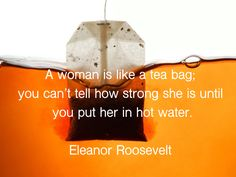 A woman is like a tea bag, you can't tell how strong she is until you put her in hot water. Women Be Like, Eleanor Roosevelt, Strong, Tea, Canning, Woman, Inspiration, Food, High Tea