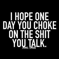 I hope one day you choke on the shit you talk