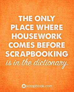 The Only Place Where Housework Comes Before Scrapbooking is in the Dictionary.