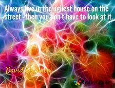 Always live in the ugliest house on the street - then you don't have to look at it. / David Hockney
