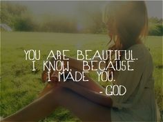 You are beautiful.  I know because I made you.  -God