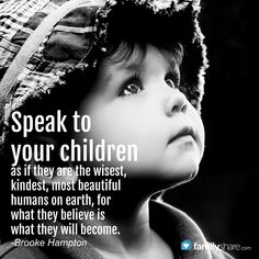 Speak to your children as if they are the wisest, kindest, most beautiful humans on earth, for what they believe is what they will become. Brooke Hampton