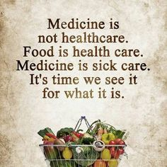 Medicine is NOT health care. FOOD is health care. Medicine is SICK care. It's time we see it for what it is.
