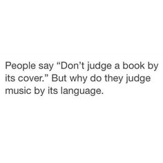 "Please just someone who follows this motto ""don't judge a book by its cover"" and judges music by its language....... That's just straight up RUDE!"