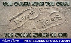 God walks with you when the world walks on you.