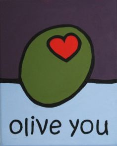 Olive you!      I remember when my daughter, Kim and her best girlfriend use to say Olivejuice, to say I love you. <3  <3~R~<3