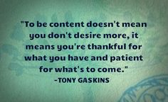 To be content doesn't mean you don't desire more, it means you're thankful for what you have and patience for what's to come. - Tony Gaskins. | InspirationalQuotes123.com