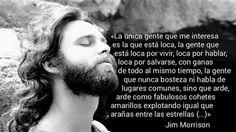 """«La única gente que me interesa es la que está loca, la gente que está loca por vivir, loca por hablar, loca por salvarse, con ganas de todo al mismo tiempo, la gente que nunca bosteza, ni habla de lugares comunes sino que arde, arde como fabulosos cohetes amarillos explotando igual que arañas entre las estrellas (...)"""" Jim Morrison"""