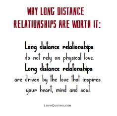 Why long distance relationships are worth it: Long distance relationships do not rely on physical love. Long distance relationships are driven by the love that inspires your heart, mind and soul. - Love Quotes - https://www.lovequotes.com/long-distance-relationships-3/