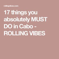 17 things you absolutely MUST DO in Cabo - ROLLING VIBES