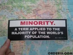 Minority - A term applied to the majority of the world's population