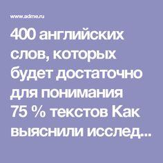 400 английских слов, которых будет достаточно для понимания 75% текстов Как выяснили исследователи Оксфордского университета, всего 100 самых часто используемых слов английского языка покрывают около 50% любого английского текста (кроме специализированной инаучной литературы). Аесли кэтим словам добавить 100 самых часто используемых существительных, 100 самых часто используемых глаголов иприлагательных, тополучится база примерно из400слов, которые вывизобилии можете встретить…