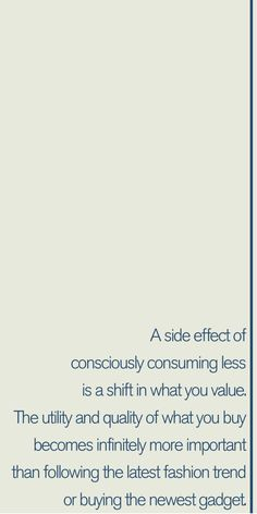 A side effect of consciously consuming less is a shift in what you value. The utility and quality of what you buy becomes infinitely more important than following the latest fashion trend or buying the newest gadget. #quote #simpleliving #minimalism