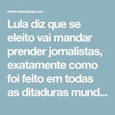 Lula diz que se eleito vai mandar prender jornalistas, exatamente como foi feito em todas as ditaduras mundo afora  7 de maio de 2017 News Atualcorrupção, jornalista, lula    De acordo com matéria do jornal O Globo, o ex-presidente Lula afirmou, na noite desta sexta-feira, na abertura da etapa paulista do 6º congresso do PT, que se não for preso logo pode mandar prender os responsáveis por publicar informações que ele está para ser preso.  No discurso o petista prometeu, se for eleito…