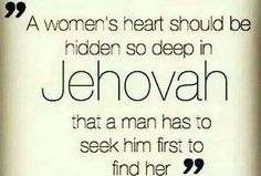 A womans heart should be hidden so deep in Jehovah, that a man has to seek him first, to find her.