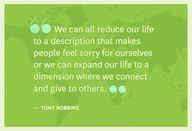 """""""We can all reduce our life to a description that makes people feel sorry for ourselves or we can expand our life to a dimension where we connect and give to others."""" - Tony Robbins."""