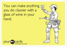 You can make anything you do classier with a glass of wine in your hand.