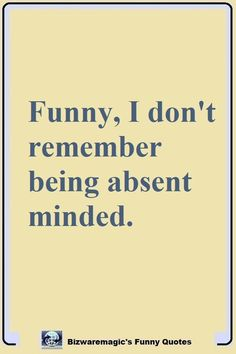 Funny, I don't remember being absent minded. Click The Pin For More Funny Quotes. Share the Cheer - Please Re-Pin. #funny #funnyquotes #quotes #quotestoliveby #dailyquote #wittyquotes #joke