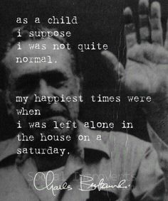 My happiest time were when I was left alone in the house on a Saturday - Charles Bukowski