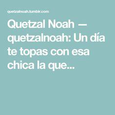 Quetzal Noah — quetzalnoah: Un día te topas con esa chica la que... Quetzal Noah, Amor, Te Quiero, Lyrics