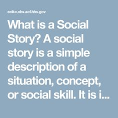 What is a Social Story?  A social story is a simple description of a situation, concept, or social skill. It is individualized for each child, and features the child as the main character. Social stories help explain situations that children find challenging.  Why would I use a Social Story?  A social story can support a child who is having difficulty with an activity, routine, or event. It can help them to understand it, step by step. Social stories can be about specific situations at…