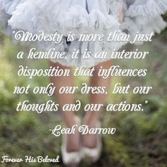 """""""Modesty is more than just a hemline, it is an interior disposition that influences not only our dress, but our thoughts and our actions."""" -Leah Darrow"""