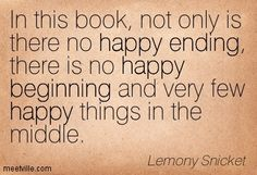 In this book, not only is there no happy ending, there is no happy beginning and very few happy things in the middle. Lemony Snicket