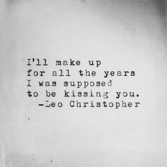Love Quotes For Him : QUOTATION – Image : Quotes Of the day – Life Quote I'll make up for all the years I was supposed to be kissing you. -Leo Christopher Sharing is Caring The Words, Pretty Words, Beautiful Words, Leo Christopher, Youre My Person, My Sun And Stars, Word Porn, Relationship Quotes, Relationships