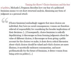 """""""[Choice feminism] misleadingly suggests that since choices are individual, they have no social consequences... it is radically depoliticizing."""" Politicized, revolutionary feminism is needed to create a society free of oppression. Only after inequality and patriarchy are gone will we be truly free to make choices."""