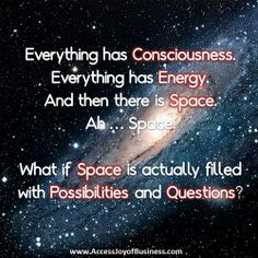 Everything has Consciousness. Everything has Energy. And then there is Space. Ah... Space. What if Space is actually filled with Possibilites and Questions?