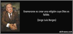 Enamorarse es crear una religión cuyo Dios es falible. (Jorge Luis Borges)