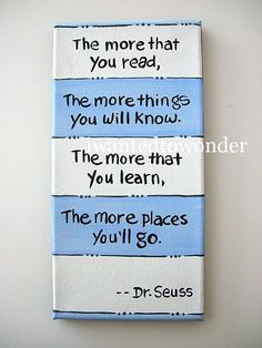 """The more that you read, the more things you will know."" ~ Dr.Seuss"