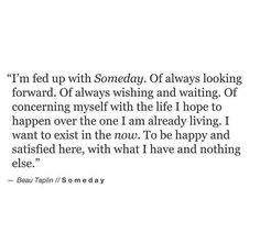 I'm fed up with someday. Of always looking forward. Of always wishing and waiting. Of concerning myself with the life I hope to happen over the one I am already living. I want to exist in the now. To be happy and satisfied here, with what I have and nothing else.