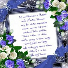 K narodeninám Ti želám veľa šťastia, zdravia, nech Ťa všetci nepriatelia miesto sporov zdravia, správnu duše pohodu, dobré      vínko, nie vodu, vtáčie spevy, krásne kvety, dobré jedlá bez diéty, veľa krásnych spevu tónov, radosť z práce, šťastný domov