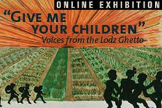 """Give Me Your Children: Voices from the Lodz Ghetto  The German invasion of Poland in September 1939 set off a series of events that forever altered the Jewish community of Lodz, Poland, one of the largest in Europe. Despite the Germans' violent oppression and imposed squalor and hunger, the community leadership strove to create a """"normal"""" world for the children as long as it could."""