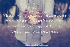 """When we seek to discover the best in others, we somehow bring out the best in ourselves."""