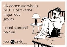 My doctor said wine is NOT a part of the major food groups.  I need a second opinion.  I vote YES it is!