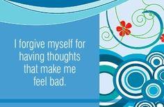I forgive myself for having thoughts that make me feel bad.  ~ Louise L. Hay