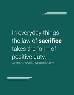 In everyday things the law of takes the form of positive duty. In alltäglichen Dingen nimmt das Gesetz des Opfers die Form positiver Pflicht an. Sacrifice Quotes, Form, Quote Of The Day, Law, Life Quotes, Inspirational Quotes, Positivity, Motivation, Quotes About Life
