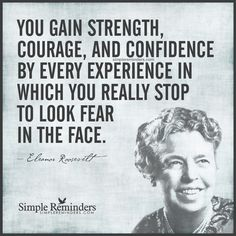 """Look fear in the face"" by Eleanor Roosevelt"