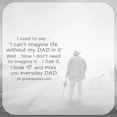 I used to say, 'I can't imagine life without my Dad in it'. Well, now I don't need to imagine it, I live it. I love and miss you everyday Dad. | all-greatquotes.com #Grief #Loss #Dad #Father