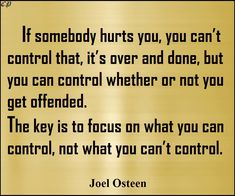 If somebody hurts you, you can't control that, it's over and done, but you can control whether or not you get offended. The key is to focus on what you can control, not what you can't control. - Joel Osteen