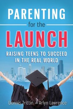 Parenting for the Launch: Raising Teens to Succeed in the Real World by Dennis Trittin