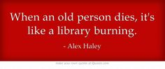 When an old person dies, it's like a library burning.