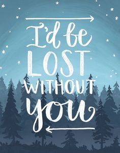 I'd be lost without you.