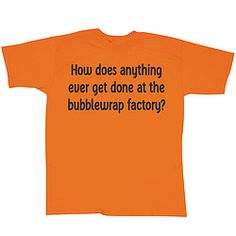 Our orange tee reads: How does anything ever get done at the bubblewrap factory?  100% cotton.  Imported. $14.98