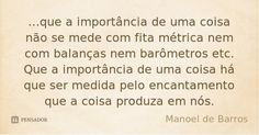 ...que a importância de uma coisa não se mede com fita métrica nem com balanças nem barômetros etc. Que a importância de uma coisa há que ser medida pelo encant... Frase de Manoel de Barros. Amazing Quotes, Mood Boards, Favorite Quotes, Reflection, Atypical, Words, True Sayings, Quotes For Teachers, Being Happy